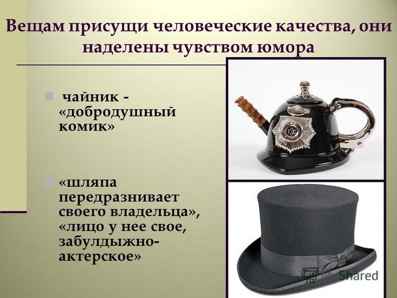 Вещам присущи человеческие качества, они наделены чувством юмора чайник - «добродушный комик» «шляпа передразнивает своего владельца», «лицо у нее свое, забулдыжной- актерское»