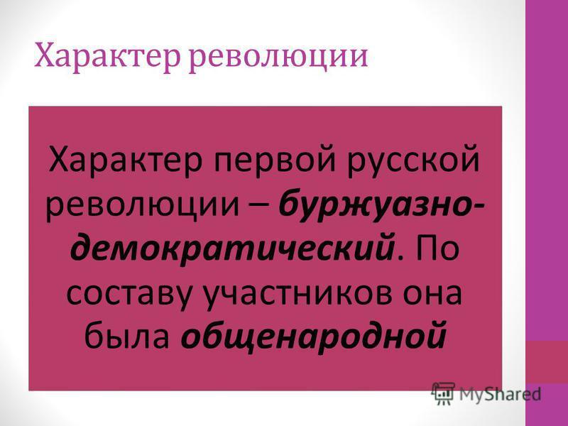 Характер революции Характер первой русской революции – буржуазно- демократический. По составу участников она была общенародной