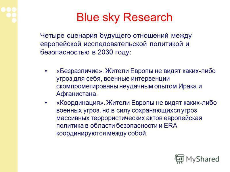 Blue sky Research Четыре сценария будущего отношений между европейской исследовательской политикой и безопасностью в 2030 году: «Безразличие». Жители Европы не видят каких-либо угроз для себя, военные интервенции скомпрометированы неудачным опытом Ир