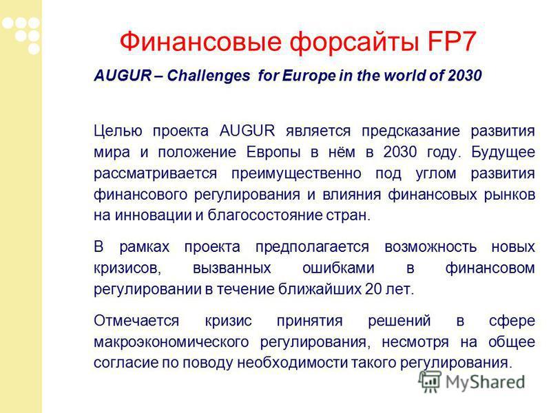 Финансовые форсайты FP7 AUGUR – Challenges for Europe in the world of 2030 Целью проекта AUGUR является предсказание развития мира и положение Европы в нём в 2030 году. Будущее рассматривается преимущественно под углом развития финансового регулирова
