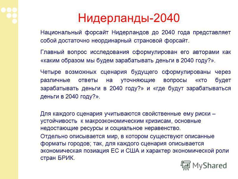 Нидерланды-2040 Национальный форсайт Нидерландов до 2040 года представляет собой достаточно неординарный страновой форсайт. Главный вопрос исследования сформулирован его авторами как «каким образом мы будем зарабатывать деньги в 2040 году?». Четыре в