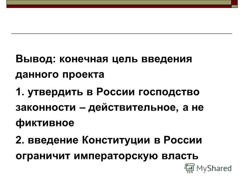 Вывод: конечная цель введения данного проекта 1. утвердить в России господство законности – действительное, а не фиктивное 2. введение Конституции в России ограничит императорскую власть