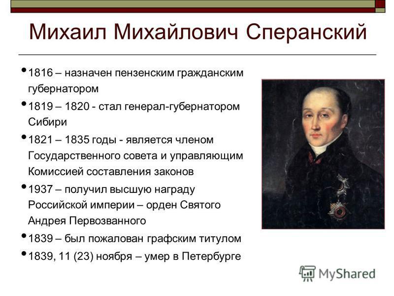 Михаил Михайлович Сперанский 1816 – назначен пензенским гражданским губернатором 1819 – 1820 - стал генерал-губернатором Сибири 1821 – 1835 годы - является членом Государственного совета и управляющим Комиссией составления законов 1937 – получил высш