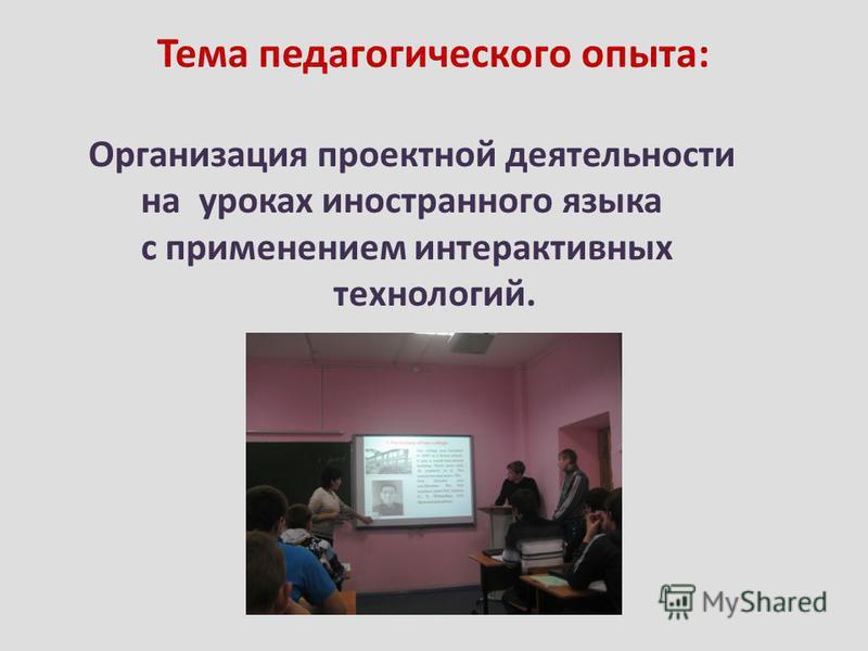 Тема педагогического опыта: Организация проектной деятельности на уроках иностранного языка с применением интерактивных технологий.