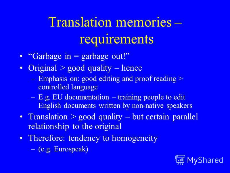 Translation memories – requirements Garbage in = garbage out! Original > good quality – hence –Emphasis on: good editing and proof reading > controlled language –E.g. EU documentation – training people to edit English documents written by non-native