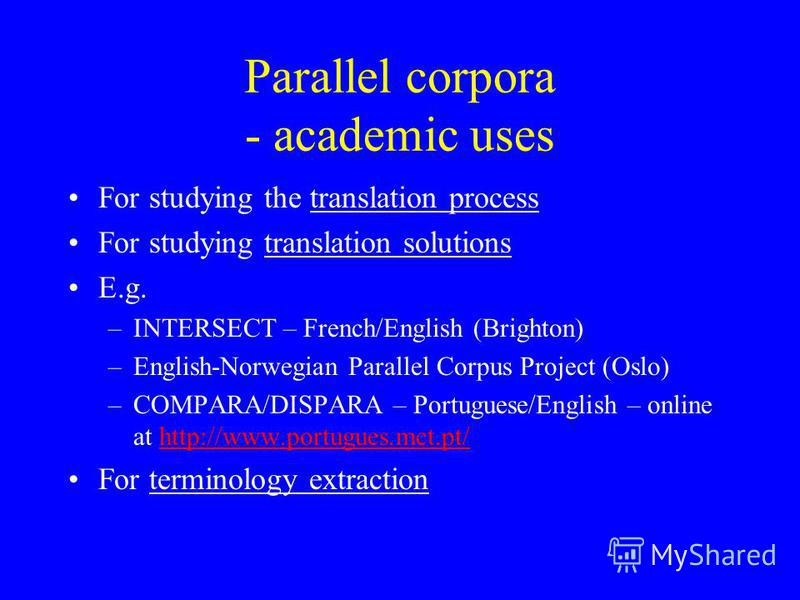 Parallel corpora - academic uses For studying the translation process For studying translation solutions E.g. –INTERSECT – French/English (Brighton) –English-Norwegian Parallel Corpus Project (Oslo) –COMPARA/DISPARA – Portuguese/English – online at h