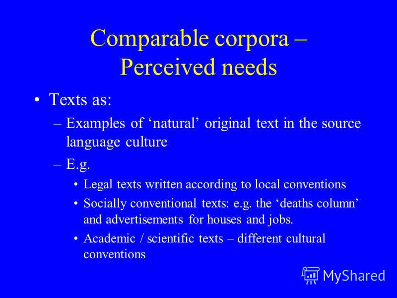 Comparable corpora – Perceived needs Texts as: –Examples of natural original text in the source language culture –E.g. Legal texts written according to local conventions Socially conventional texts: e.g. the deaths column and advertisements for house