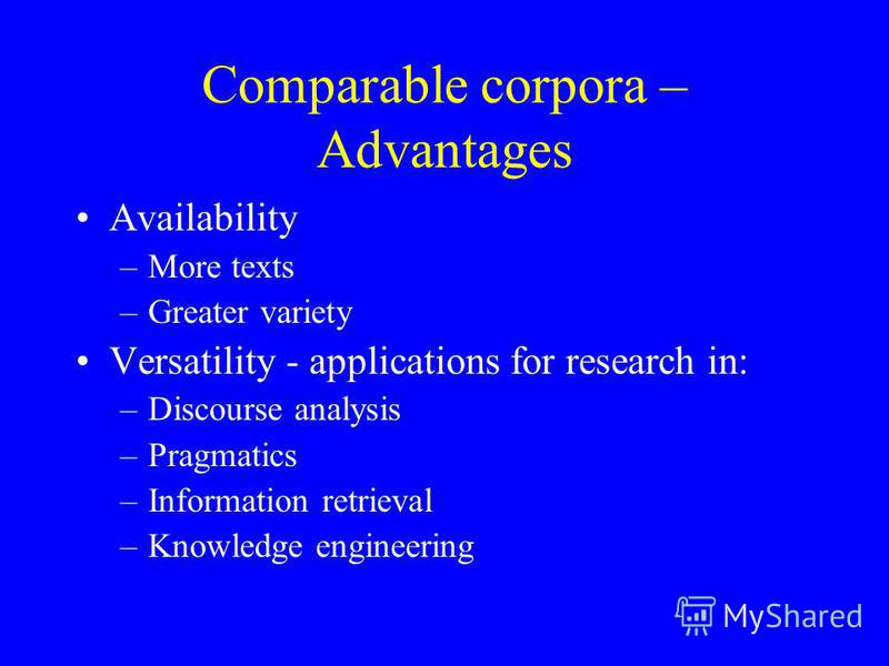 Comparable corpora – Advantages Availability –More texts –Greater variety Versatility - applications for research in: –Discourse analysis –Pragmatics –Information retrieval –Knowledge engineering