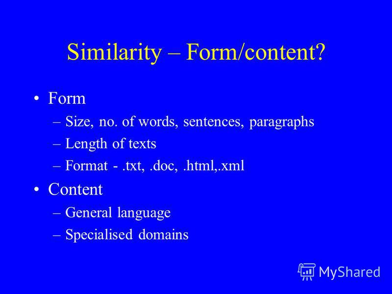 Similarity – Form/content? Form –Size, no. of words, sentences, paragraphs –Length of texts –Format -.txt,.doc,.html,.xml Content –General language –Specialised domains