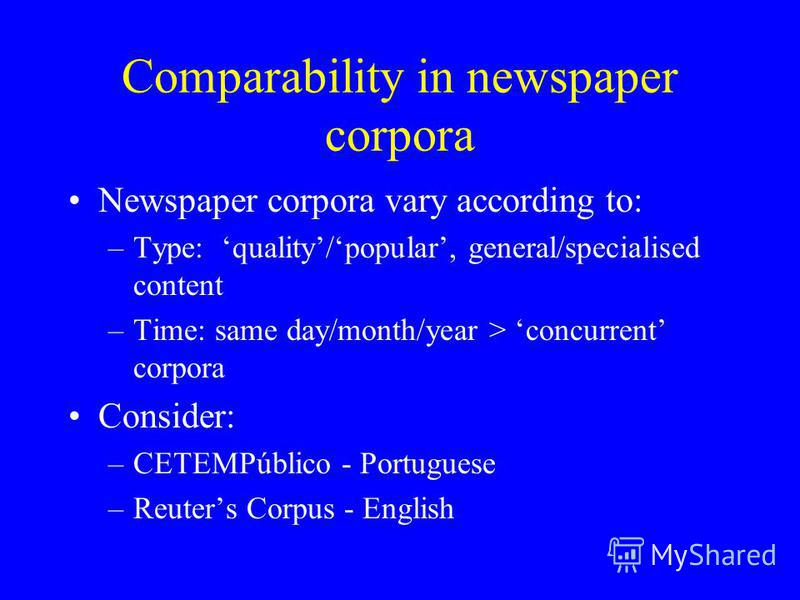 Comparability in newspaper corpora Newspaper corpora vary according to: –Type: quality/popular, general/specialised content –Time: same day/month/year > concurrent corpora Consider: –CETEMPúblico - Portuguese –Reuters Corpus - English