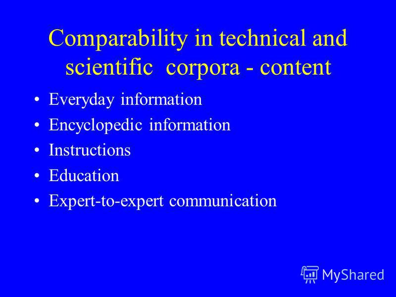 Comparability in technical and scientific corpora - content Everyday information Encyclopedic information Instructions Education Expert-to-expert communication