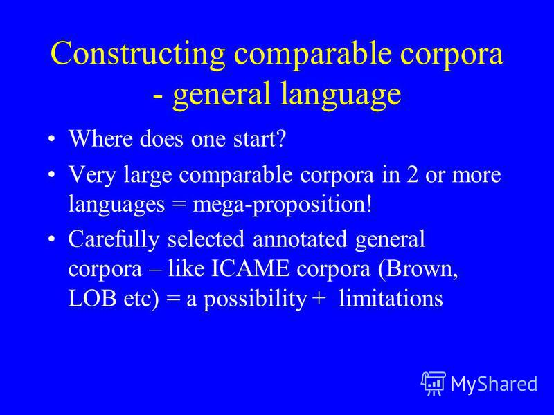 Constructing comparable corpora - general language Where does one start? Very large comparable corpora in 2 or more languages = mega-proposition! Carefully selected annotated general corpora – like ICAME corpora (Brown, LOB etc) = a possibility + lim