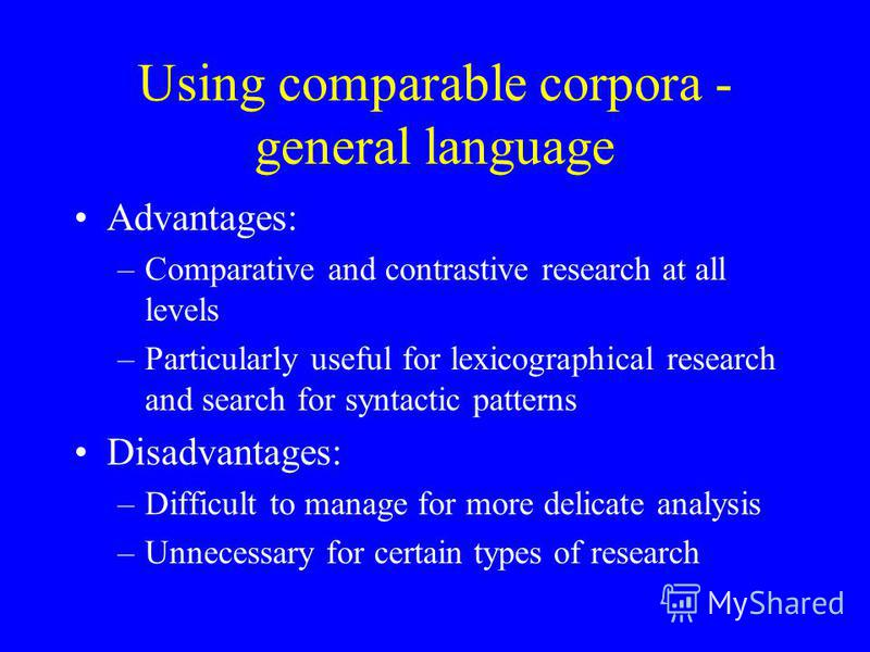 Using comparable corpora - general language Advantages: –Comparative and contrastive research at all levels –Particularly useful for lexicographical research and search for syntactic patterns Disadvantages: –Difficult to manage for more delicate anal