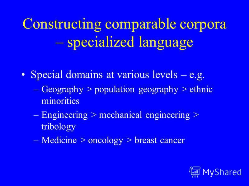 Constructing comparable corpora – specialized language Special domains at various levels – e.g. –Geography > population geography > ethnic minorities –Engineering > mechanical engineering > tribology –Medicine > oncology > breast cancer