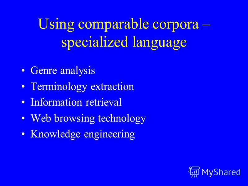 Using comparable corpora – specialized language Genre analysis Terminology extraction Information retrieval Web browsing technology Knowledge engineering