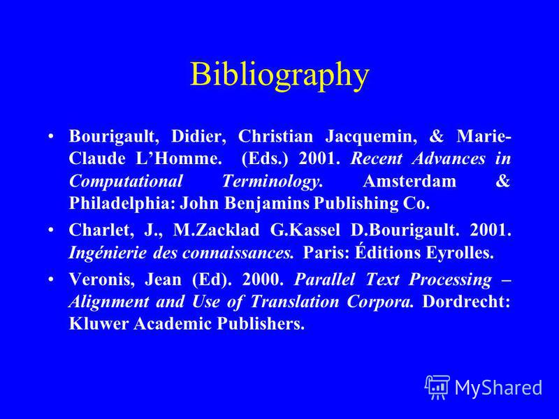 Bibliography Bourigault, Didier, Christian Jacquemin, & Marie- Claude LHomme. (Eds.) 2001. Recent Advances in Computational Terminology. Amsterdam & Philadelphia: John Benjamins Publishing Co. Charlet, J., M.Zacklad G.Kassel D.Bourigault. 2001. Ingén