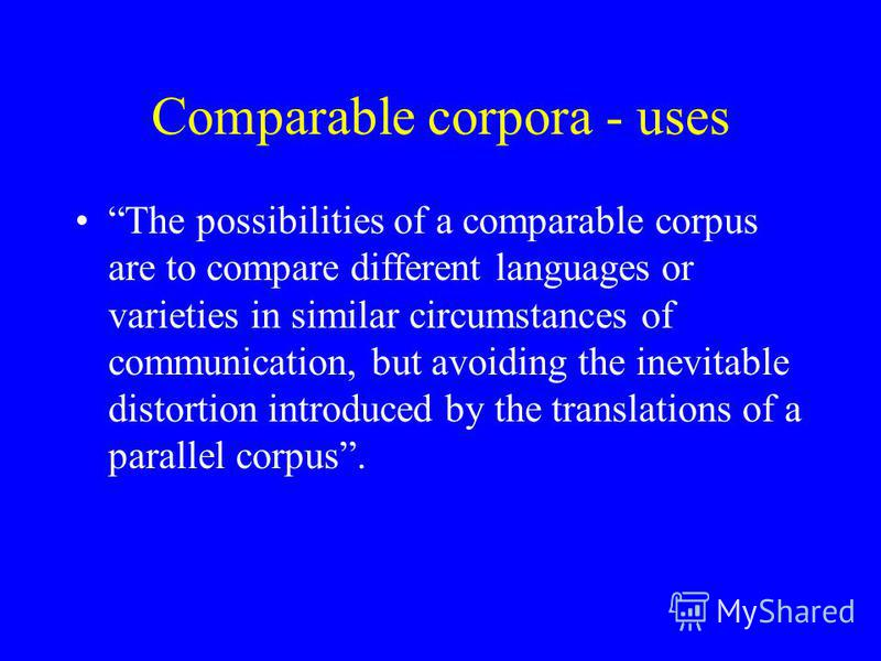 Comparable corpora - uses The possibilities of a comparable corpus are to compare different languages or varieties in similar circumstances of communication, but avoiding the inevitable distortion introduced by the translations of a parallel corpus.