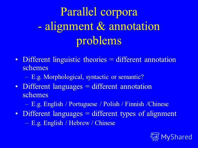 Parallel corpora - alignment & annotation problems Different linguistic theories = different annotation schemes –E.g. Morphological, syntactic or semantic? Different languages = different annotation schemes –E.g. English / Portuguese / Polish / Finni
