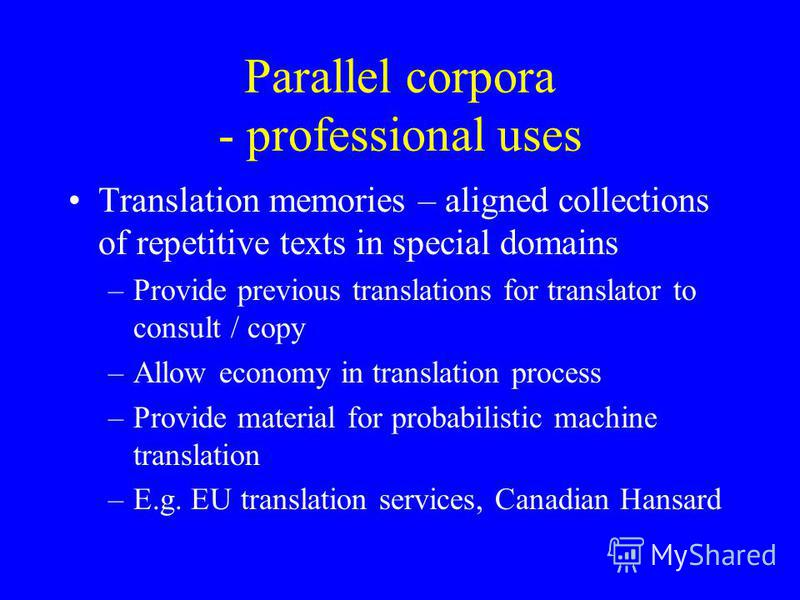 Parallel corpora - professional uses Translation memories – aligned collections of repetitive texts in special domains –Provide previous translations for translator to consult / copy –Allow economy in translation process –Provide material for probabi