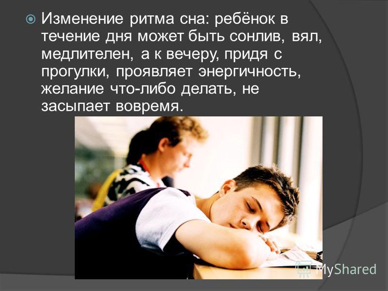 Изменение ритма сна: ребёнок в течение дня может быть сонлив, вял, медлителен, а к вечеру, придя с прогулки, проявляет энергичность, желание что-либо делать, не засыпает вовремя.