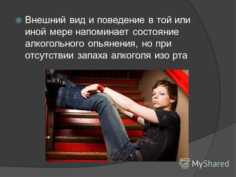 Внешний вид и поведение в той или иной мере напоминает состояние алкогольного опьянения, но при отсутствии запаха алкоголя изо рта