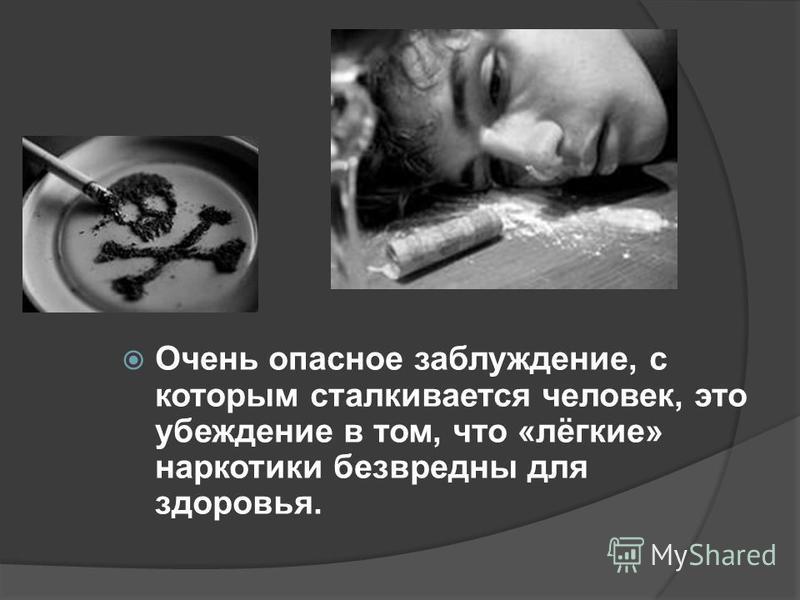 Очень опасное заблуждение, с которым сталкивается человек, это убеждение в том, что «лёгкие» наркотики безвредны для здоровья.
