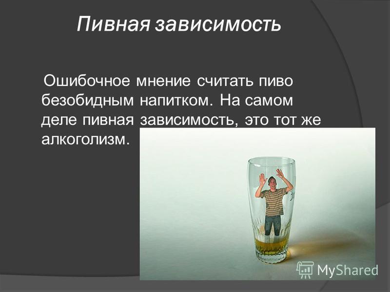 Пивная зависимость Ошибочное мнение считать пиво безобидным напитком. На самом деле пивная зависимость, это тот же алкоголизм.