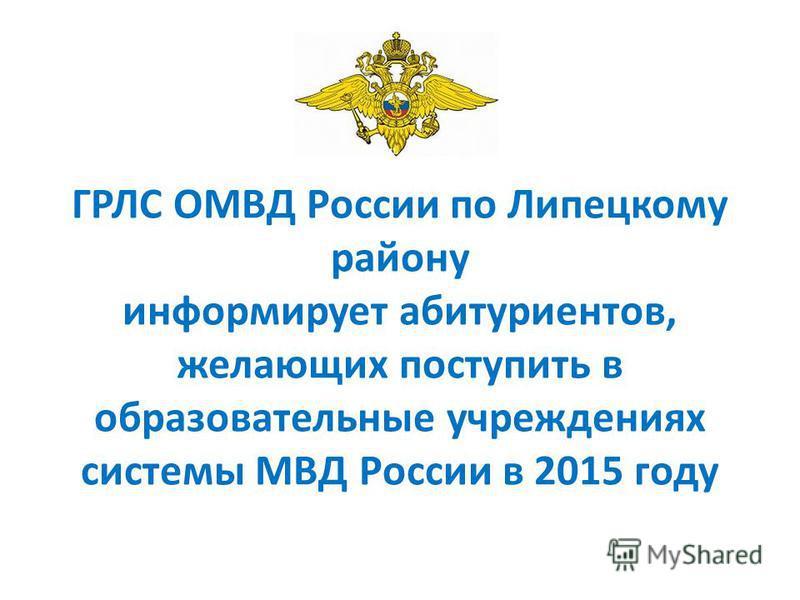 ГРЛС ОМВД России по Липецкому району информирует абитуриентов, желающих поступить в образовательные учреждениях системы МВД России в 2015 году