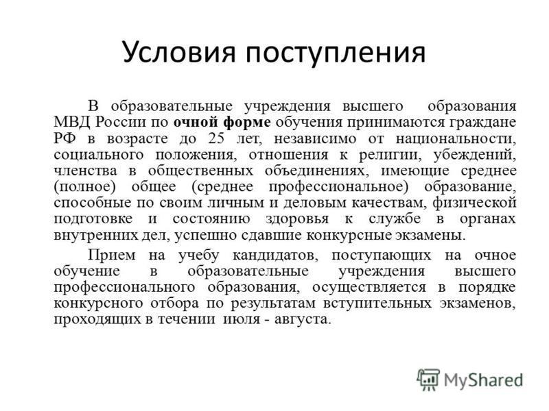 Условия поступления В образовательные учреждения высшего образования МВД России по очной форме обучения принимаются граждане РФ в возрасте до 25 лет, независимо от национальности, социального положения, отношения к религии, убеждений, членства в обще