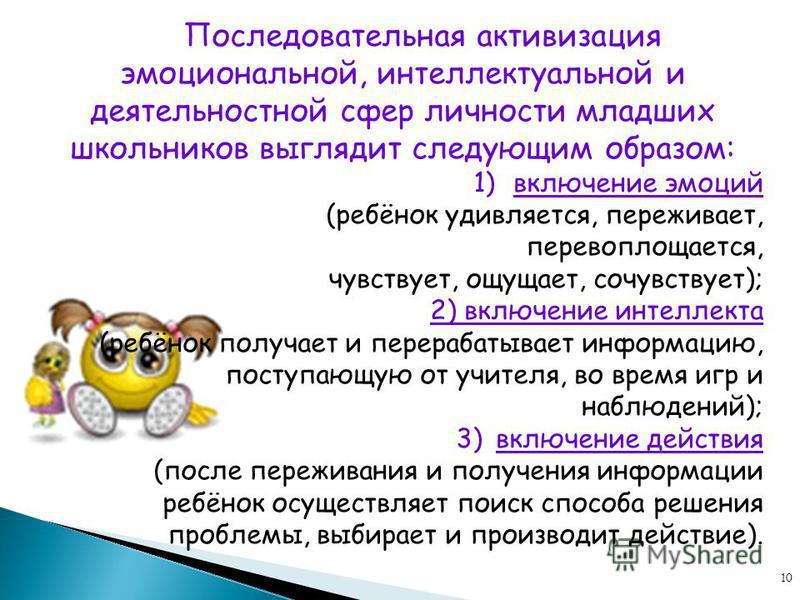 10 Последовательная активизация эмоциональной, интеллектуальной и деятельностной сфер личности младших школьников выглядит следующим образом: 1)включение эмоций (ребёнок удивляется, переживает, перевоплощается, чувствует, ощущает, сочувствует); 2) вк