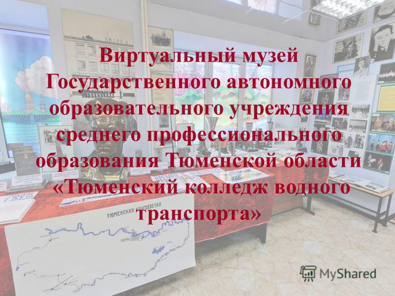 Виртуальный музей Государственного автономного образовательного учреждения среднего профессионального образования Тюменской области «Тюменский колледж водного транспорта»