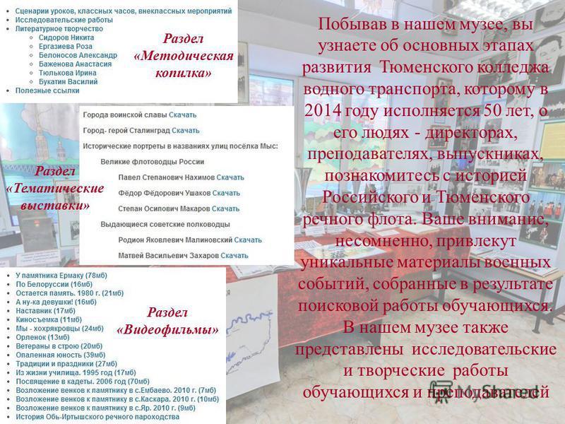 Побывав в нашем музее, вы узнаете об основных этапах развития Тюменского колледжа водного транспорта, которому в 2014 году исполняется 50 лет, о его людях - директорах, преподавателях, выпускниках, познакомитесь с историей Российского и Тюменского ре