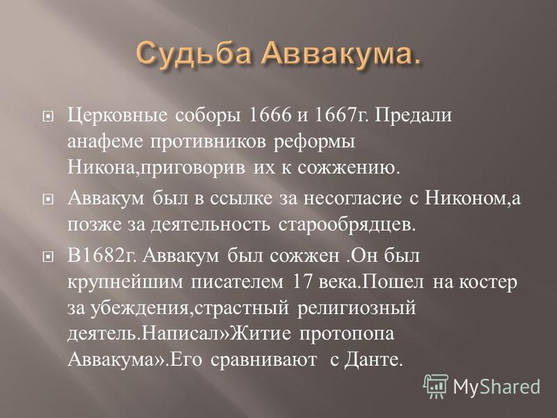 Церковные соборы 1666 и 1667 г. Предали анафеме противников реформы Никона, приговорив их к сожжению. Аввакум был в ссылке за несогласие с Никоном, а позже за деятельность старообрядцев. В 1682 г. Аввакум был сожжен. Он был крупнейшим писателем 17 ве