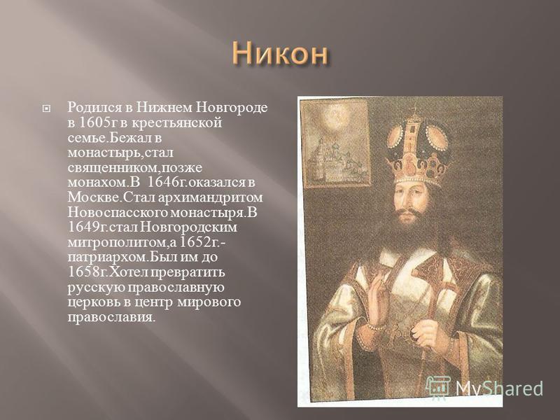 Родился в Нижнем Новгороде в 1605 г в крестьянской семье. Бежал в монастырь, стал священником, позже монахом. В 1646 г. оказался в Москве. Стал архимандритом Новоспасского монастыря. В 1649 г. стал Новгородским митрополитом, а 1652 г.- патриархом. Бы
