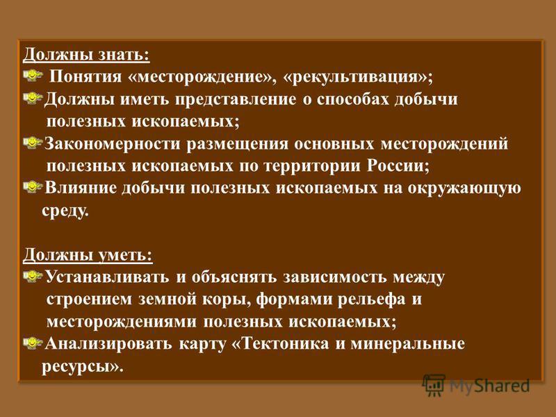 Должны знать : Понятия « месторождение », « рекультивация »; Должны иметь представление о способах добычи полезных ископаемых ; Закономерности размещения основных месторождений полезных ископаемых по территории России ; Влияние добычи полезных ископа