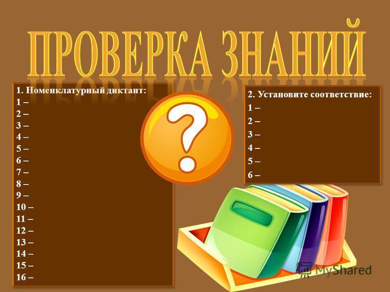 1. Номенклатурный диктант: 1 – 2 – 3 – 4 – 5 – 6 – 7 – 8 – 9 – 10 – 11 – 12 – 13 – 14 – 15 – 16 – 1. Номенклатурный диктант: 1 – 2 – 3 – 4 – 5 – 6 – 7 – 8 – 9 – 10 – 11 – 12 – 13 – 14 – 15 – 16 – 2. Установите соответствие : 1 – 2 – 3 – 4 – 5 – 6 – 2
