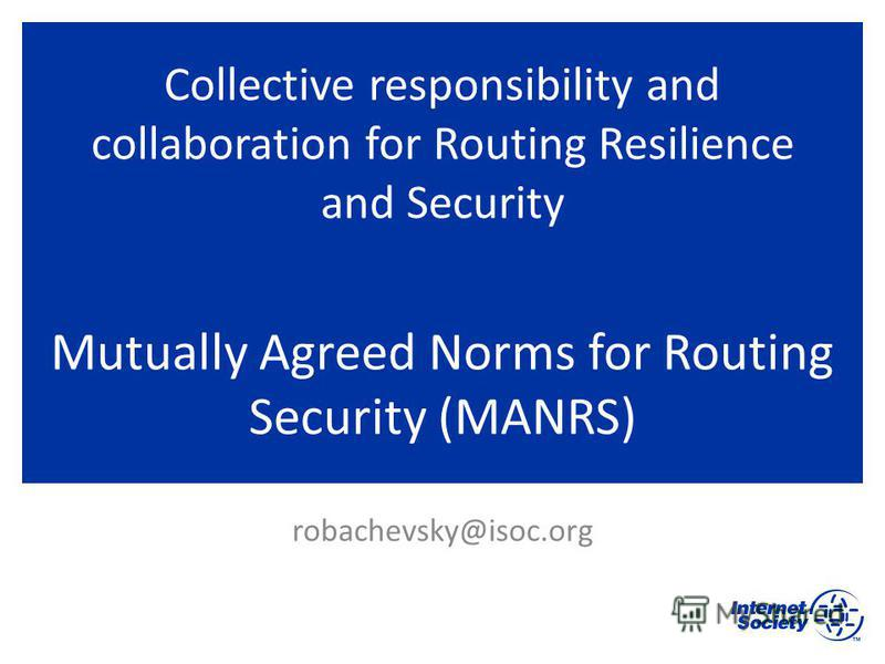 Collective responsibility and collaboration for Routing Resilience and Security Mutually Agreed Norms for Routing Security (MANRS) robachevsky@isoc.org