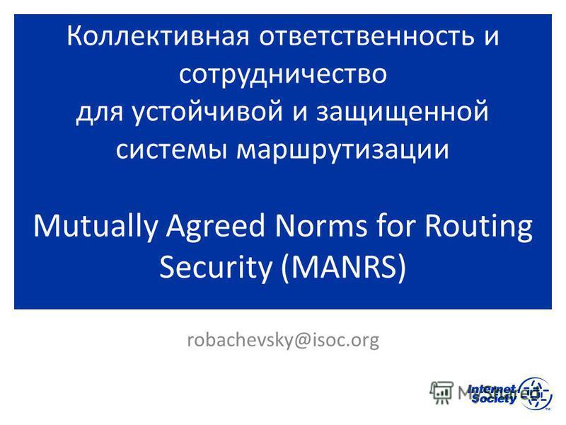 Коллективная ответственность и сотрудничество для устойчивой и защищенной системы маршрутизации Mutually Agreed Norms for Routing Security (MANRS) robachevsky@isoc.org