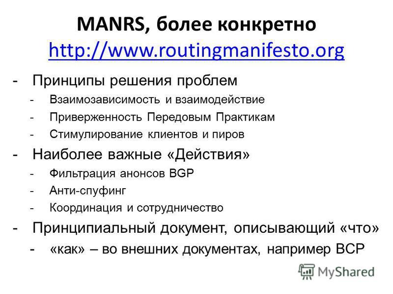 MANRS, более конкретно http://www.routingmanifesto.org http://www.routingmanifesto.org -Принципы решения проблем -Взаимозависимость и взаимодействие -Приверженность Передовым Практикам -Стимулирование клиентов и пиров -Наиболее важные «Действия» -Фил