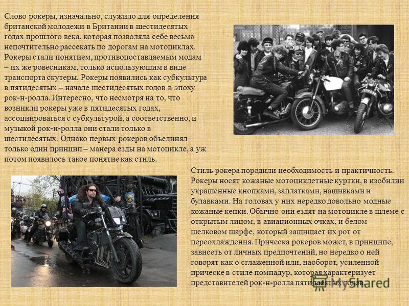 Слово рокеры, изначально, служило для определения британской молодежи в Британии в шестидесятых годах прошлого века, которая позволяла себе весьма непочтительно рассекать по дорогам на мотоциклах. Рокеры стали понятием, противопоставляемым модам – их