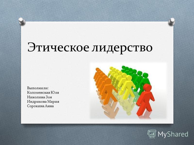 Этическое лидерство Выполнили: Коломенская Юля Николина Зоя Индрикова Мария Сорокина Анна