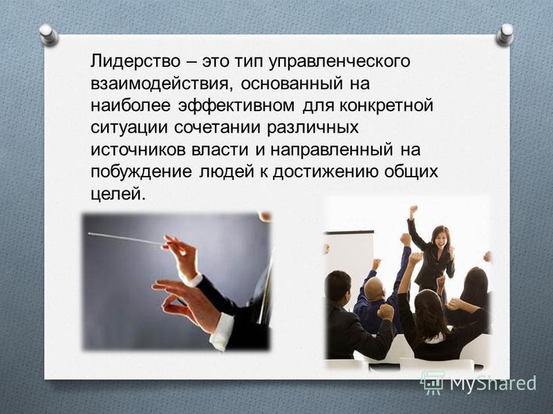 Лидерство – это тип управленческого взаимодействия, основанный на наиболее эффективном для конкретной ситуации сочетании различных источников власти и направленный на побуждение людей к достижению общих целей.