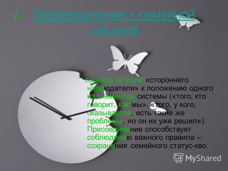 Присоединение к семейной системе переход от роли «стороннего наблюдателя» к положению одного из элементов системы («того, кто говорит, как мы», «того, у кого, оказывается, есть такие же проблемы, но он их уже решил»). Присоединение способствует соблю