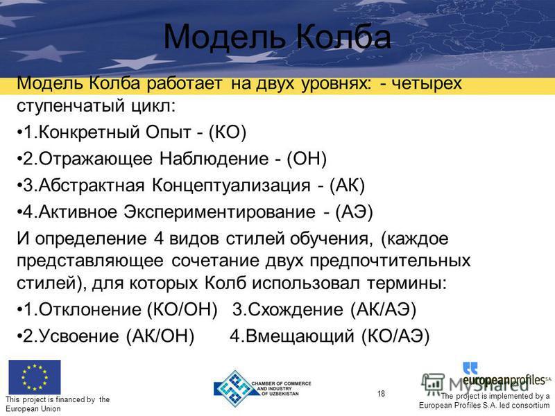 This project is financed by the European Union 18 The project is implemented by a European Profiles S.A. led consortium Модель Колба Модель Колба работает на двух уровнях: - четырех ступенчатый цикл: 1. Конкретный Опыт - (КО) 2. Отражающее Наблюдение