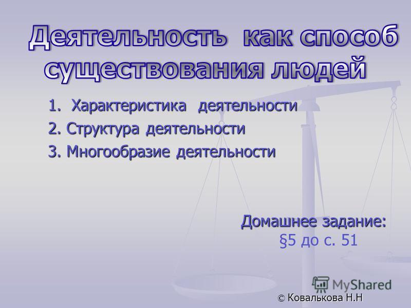 Домашнее задание: §5 до с. 51 © Ковалькова Н.Н 1. Характеристика деятельности 2. Структура деятельности 3. Многообразие деятельности