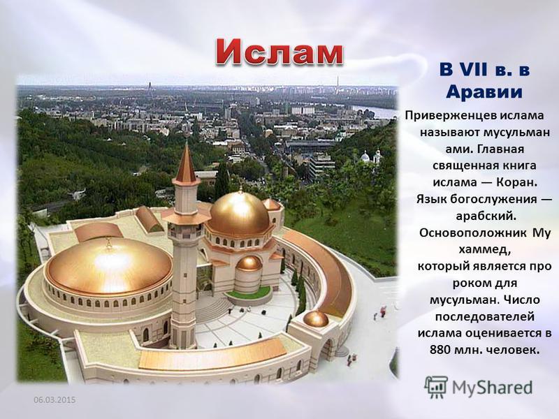 В VII в. в Аравии Приверженцев ислама называют мусульманами. Главная священная книга ислама Коран. Язык богослужения арабский. Основоположник Му хаммед, который является про роком для мусульман. Число последователей ислама оценивается в 880 млн. чело