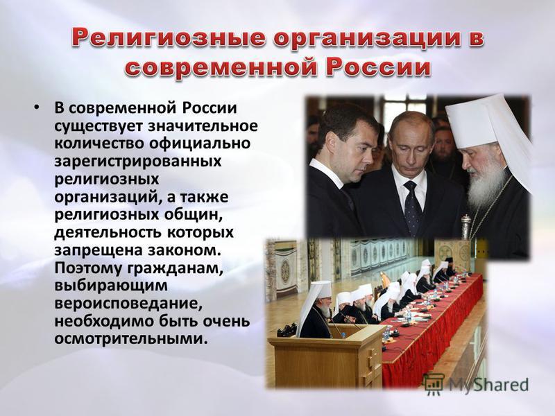 В современной России существует значительное количество официально зарегистрированных религиозных организаций, а также религиозных общин, деятельность которых запрещена законом. Поэтому гражданам, выбирающим вероисповедание, необходимо быть очень осм