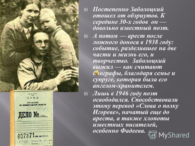 Постепенно Заболоцкий отошел от обэриутов. К середине 30- х годов он довольно известный поэт. А потом арест после ложного доноса в 1938 году : событие, разделившее на две части и жизнь его, и творчество. Заболоцкий выжил как считают биографы, благода