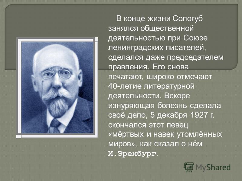 В конце жизни Сологуб занялся общественной деятельностью при Союзе ленинградских писателей, сделался даже председателем правления. Его снова печатают, широко отмечают 40-летие литературной деятельности. Вскоре изнуряющая болезнь сделала своё дело, 5
