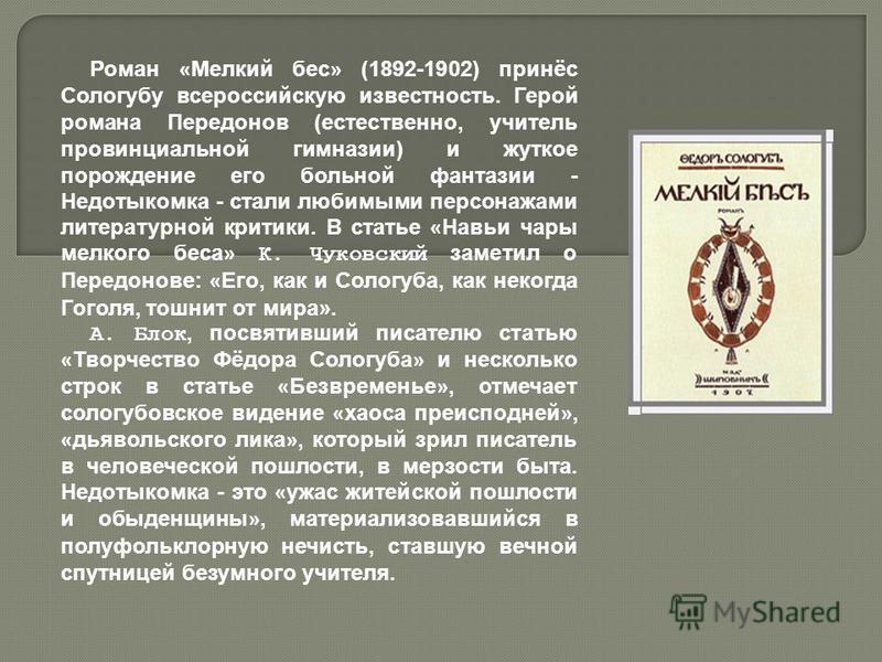 Роман « Мелкий бес » (1892-1902) принёс Сологубу всероссийскую известность. Герой романа Передонов (естественно, учитель провинциальной гимназии) и жуткое порождение его больной фантазии - Недотыкомка - стали любимыми персонажами литературной критики